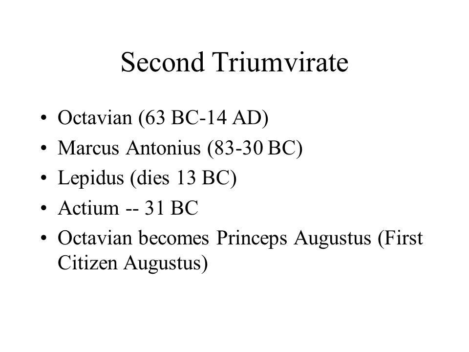 Second Triumvirate Octavian (63 BC-14 AD) Marcus Antonius (83-30 BC) Lepidus (dies 13 BC) Actium -- 31 BC Octavian becomes Princeps Augustus (First Ci