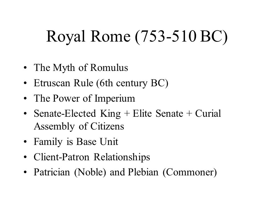 Royal Rome (753-510 BC) The Myth of Romulus Etruscan Rule (6th century BC) The Power of Imperium Senate-Elected King + Elite Senate + Curial Assembly of Citizens Family is Base Unit Client-Patron Relationships Patrician (Noble) and Plebian (Commoner)