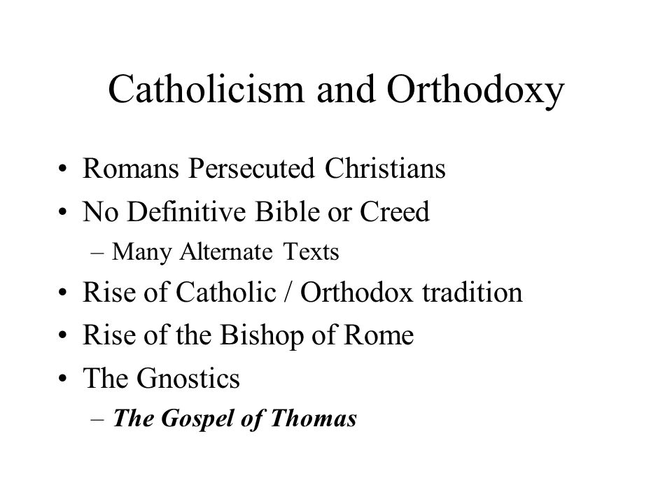Catholicism and Orthodoxy Romans Persecuted Christians No Definitive Bible or Creed –Many Alternate Texts Rise of Catholic / Orthodox tradition Rise of the Bishop of Rome The Gnostics –The Gospel of Thomas