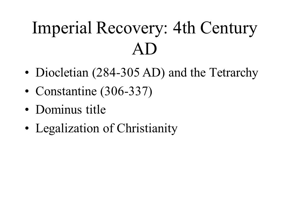 Imperial Recovery: 4th Century AD Diocletian (284-305 AD) and the Tetrarchy Constantine (306-337) Dominus title Legalization of Christianity