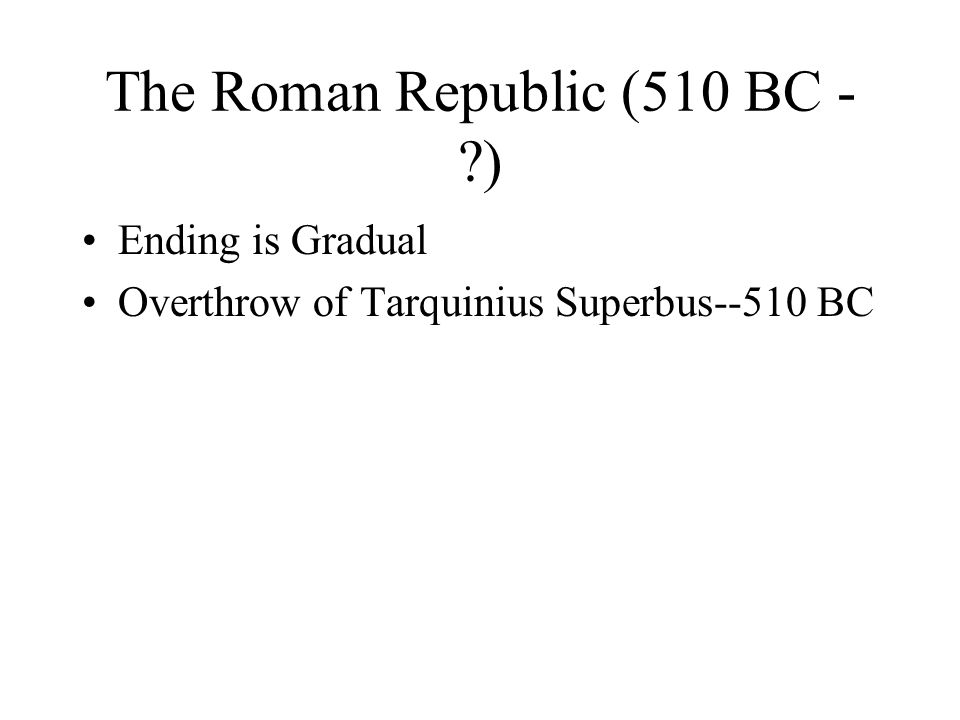 The Roman Republic (510 BC - ) Ending is Gradual Overthrow of Tarquinius Superbus--510 BC
