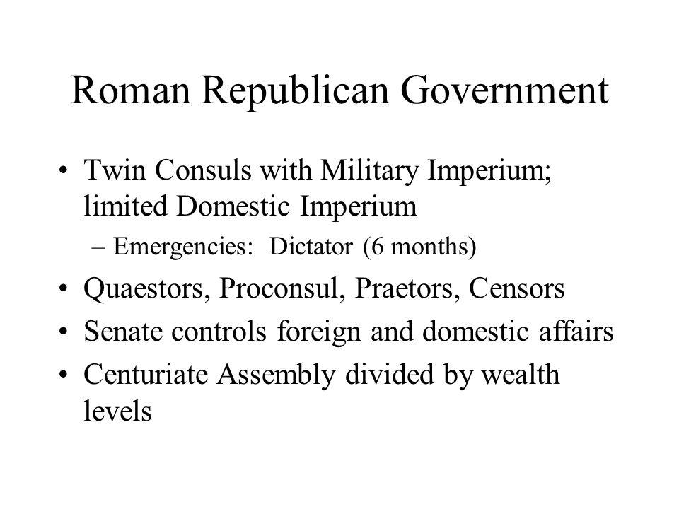 Roman Republican Government Twin Consuls with Military Imperium; limited Domestic Imperium –Emergencies: Dictator (6 months) Quaestors, Proconsul, Praetors, Censors Senate controls foreign and domestic affairs Centuriate Assembly divided by wealth levels