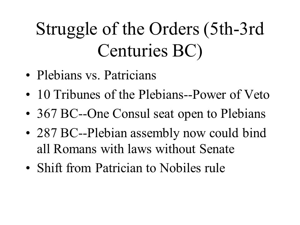 Struggle of the Orders (5th-3rd Centuries BC) Plebians vs. Patricians 10 Tribunes of the Plebians--Power of Veto 367 BC--One Consul seat open to Plebi