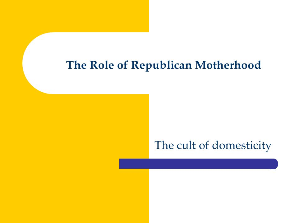 The Role of Republican Motherhood The cult of domesticity