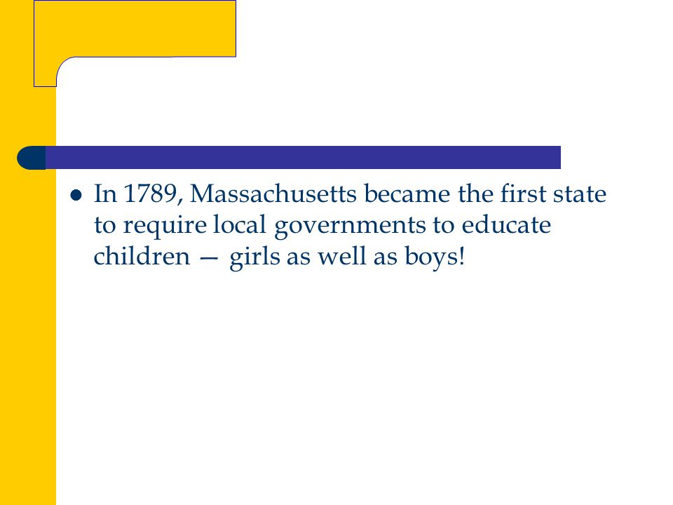 In 1789, Massachusetts became the first state to require local governments to educate children — girls as well as boys!