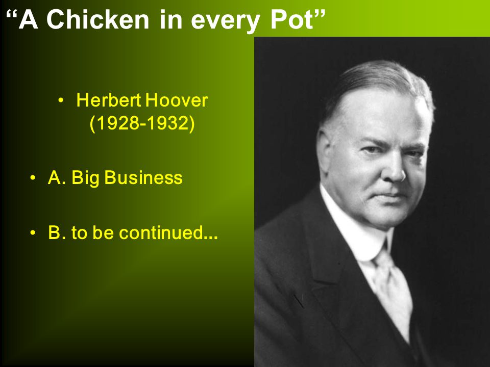 A Chicken in every Pot Herbert Hoover (1928-1932) A. Big Business B. to be continued...
