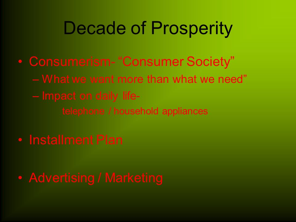 Decade of Prosperity Consumerism- Consumer Society –What we want more than what we need –Impact on daily life- telephone / household appliances Installment Plan Advertising / Marketing