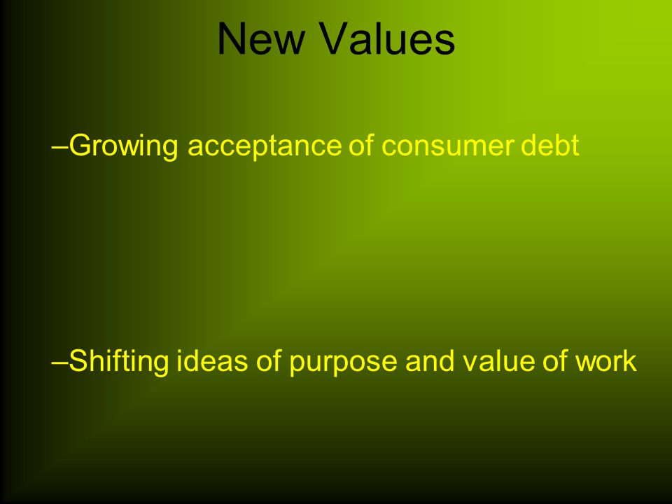 New Values –Growing acceptance of consumer debt –Shifting ideas of purpose and value of work