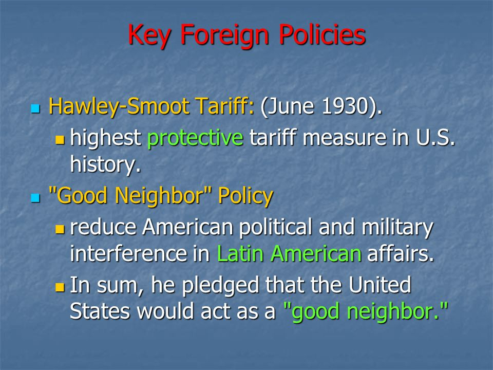 Key Foreign Policies Hawley-Smoot Tariff: (June 1930). Hawley-Smoot Tariff: (June 1930). highest protective tariff measure in U.S. history. highest pr