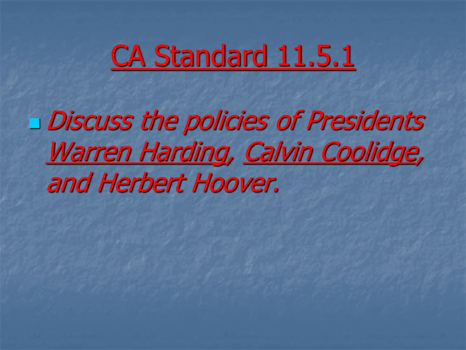 CA Standard 11.5.1 Discuss the policies of Presidents Warren Harding, Calvin Coolidge, and Herbert Hoover. Discuss the policies of Presidents Warren H