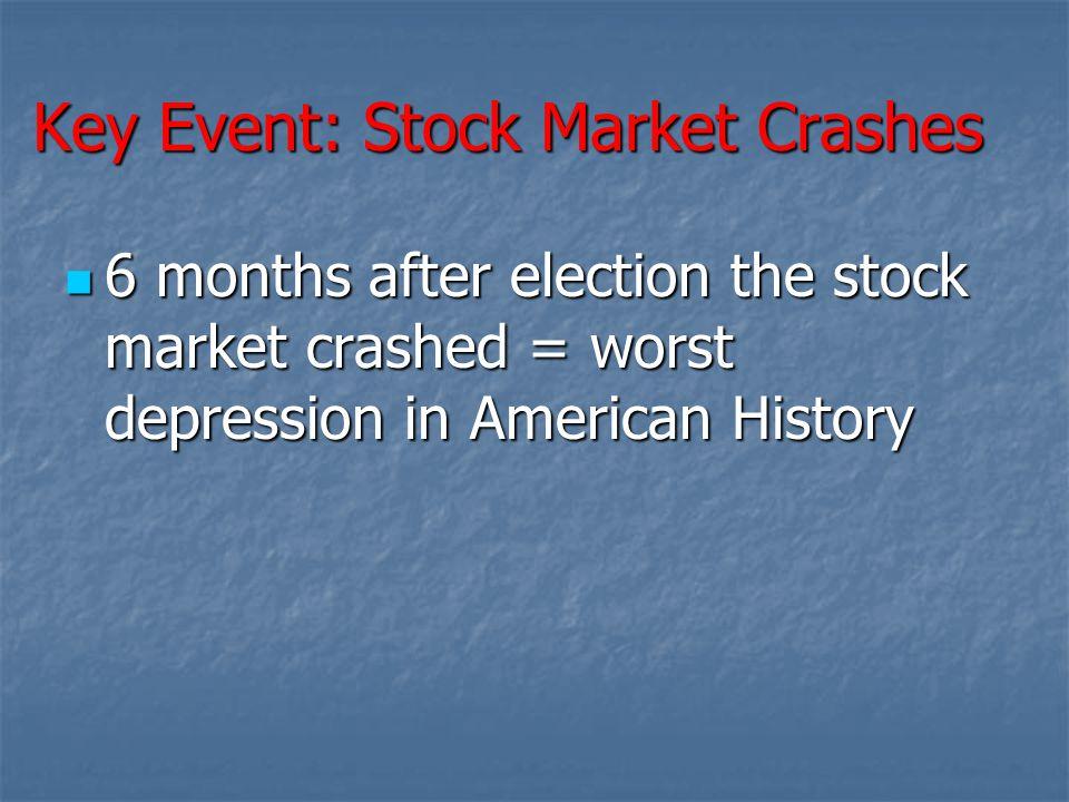 Key Event: Stock Market Crashes 6 months after election the stock market crashed = worst depression in American History 6 months after election the st