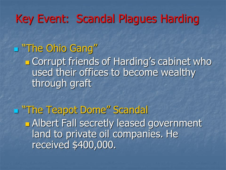 """Key Event: Scandal Plagues Harding """"The Ohio Gang"""" """"The Ohio Gang"""" Corrupt friends of Harding's cabinet who used their offices to become wealthy throu"""
