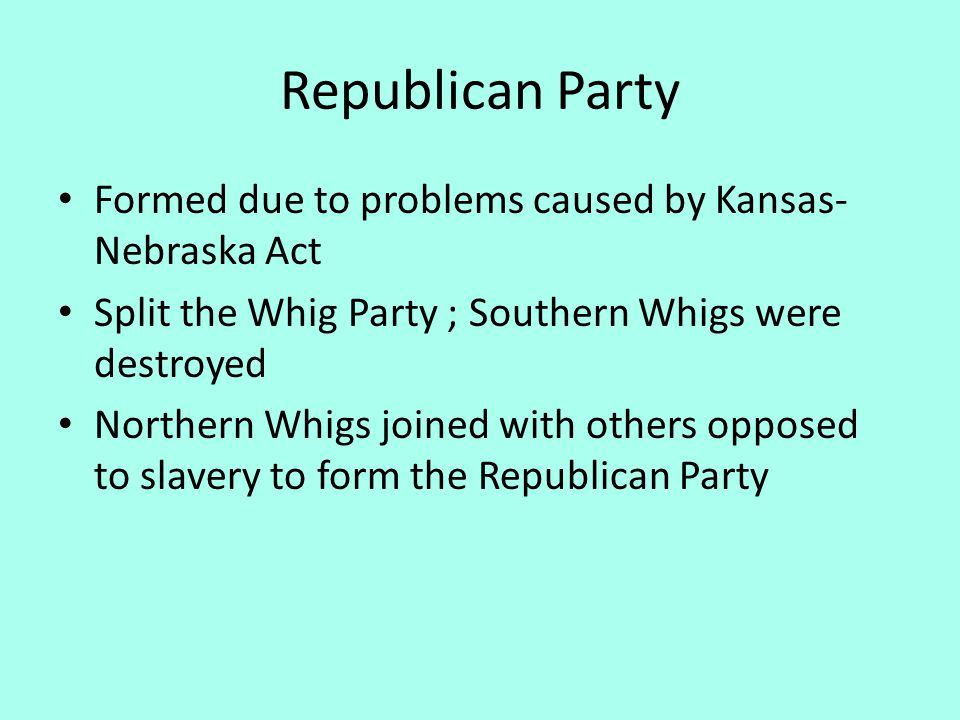 Republican Party Formed due to problems caused by Kansas- Nebraska Act Split the Whig Party ; Southern Whigs were destroyed Northern Whigs joined with