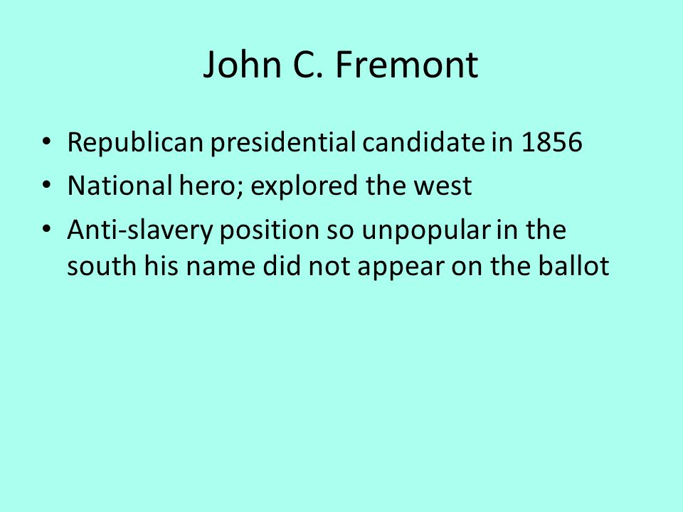 John C. Fremont Republican presidential candidate in 1856 National hero; explored the west Anti-slavery position so unpopular in the south his name di