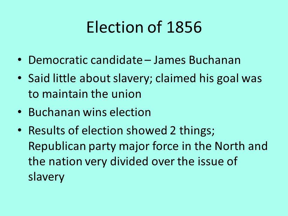 Election of 1856 Democratic candidate – James Buchanan Said little about slavery; claimed his goal was to maintain the union Buchanan wins election Results of election showed 2 things; Republican party major force in the North and the nation very divided over the issue of slavery