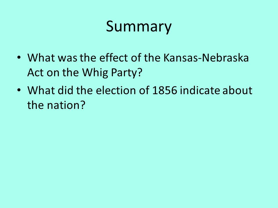 Summary What was the effect of the Kansas-Nebraska Act on the Whig Party? What did the election of 1856 indicate about the nation?