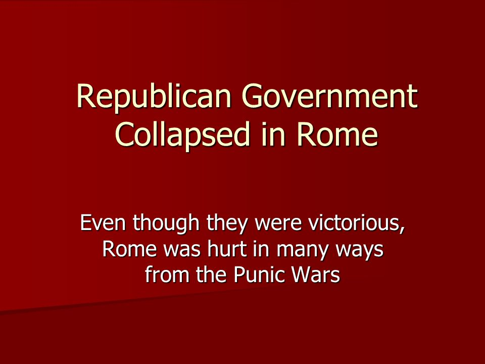 Republican Government Collapsed in Rome Even though they were victorious, Rome was hurt in many ways from the Punic Wars