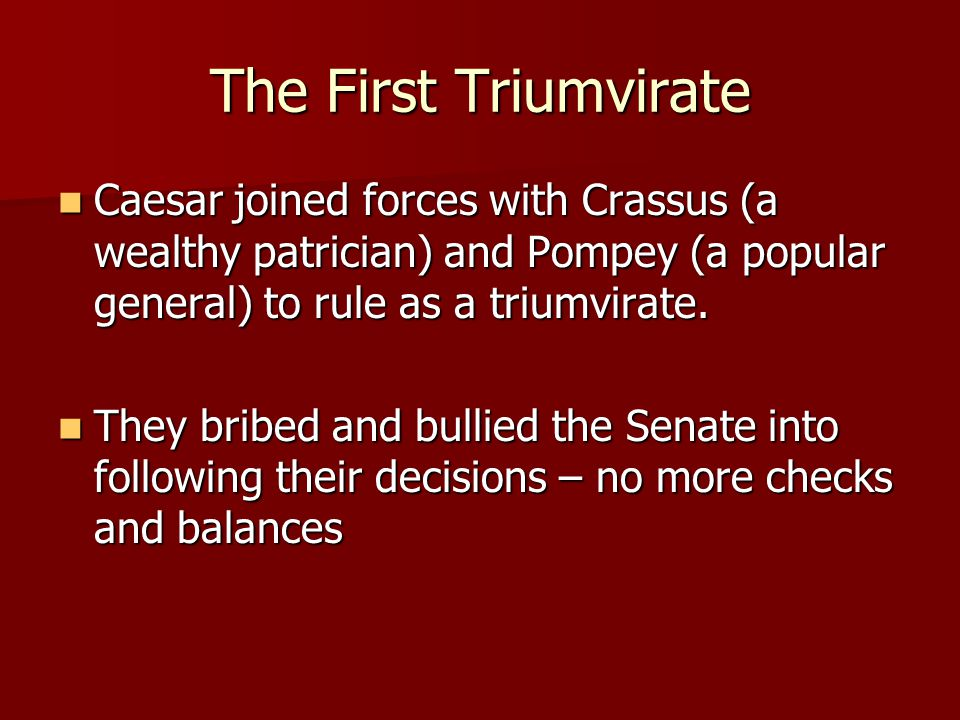 The First Triumvirate Caesar joined forces with Crassus (a wealthy patrician) and Pompey (a popular general) to rule as a triumvirate.