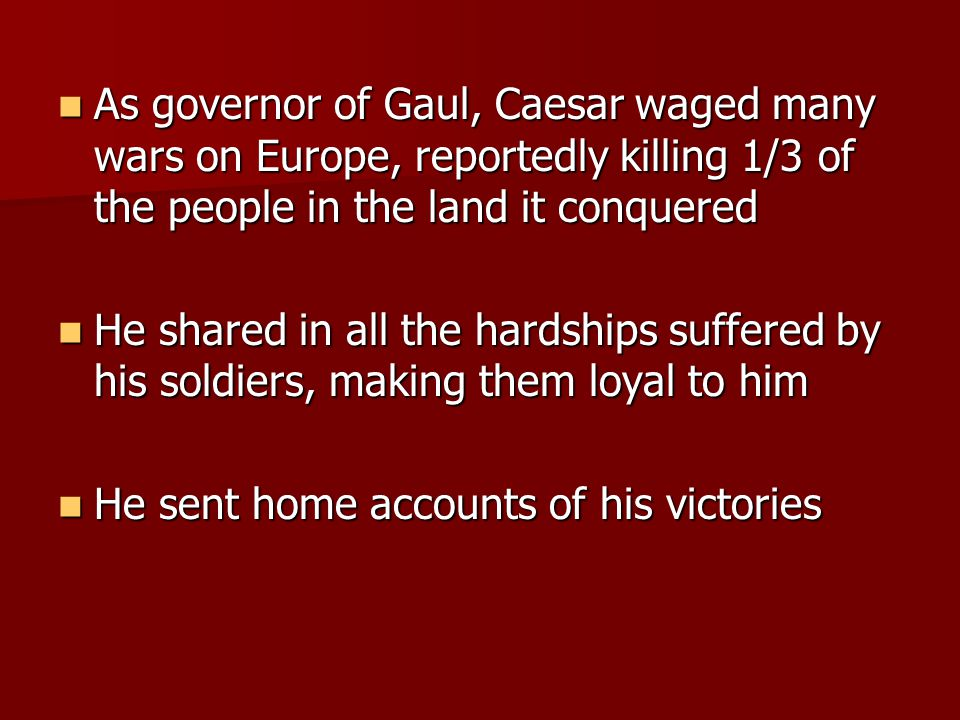 As governor of Gaul, Caesar waged many wars on Europe, reportedly killing 1/3 of the people in the land it conquered As governor of Gaul, Caesar waged many wars on Europe, reportedly killing 1/3 of the people in the land it conquered He shared in all the hardships suffered by his soldiers, making them loyal to him He shared in all the hardships suffered by his soldiers, making them loyal to him He sent home accounts of his victories He sent home accounts of his victories