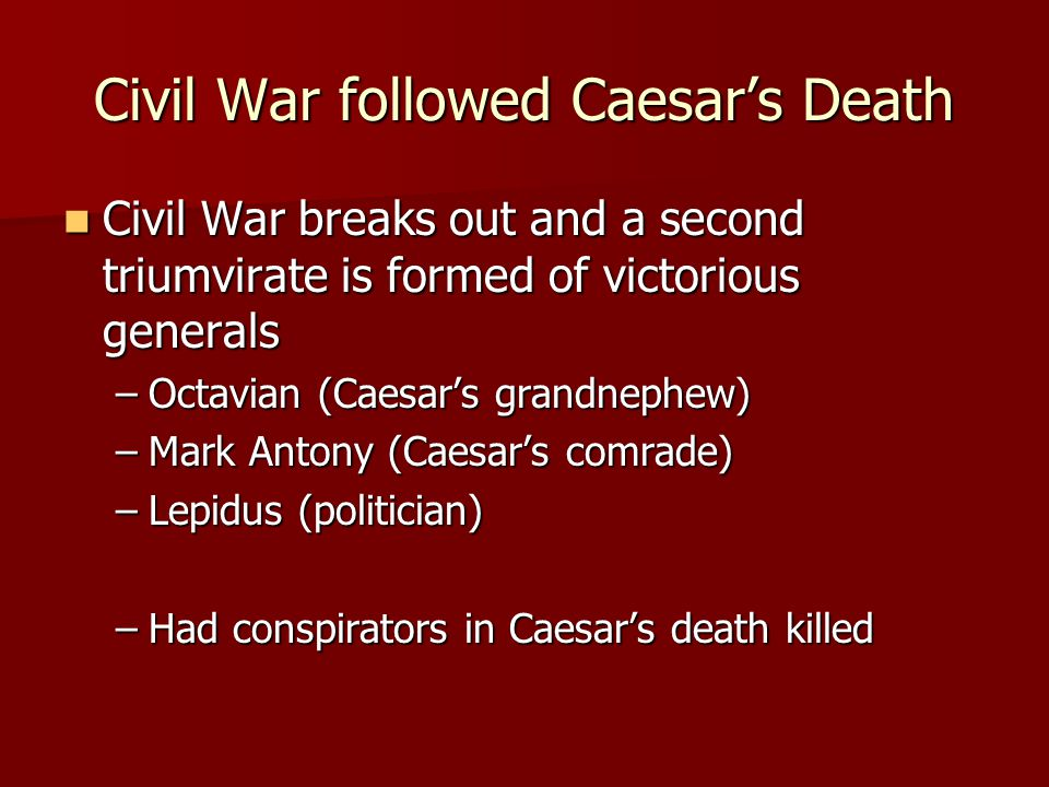 Civil War followed Caesar's Death Civil War breaks out and a second triumvirate is formed of victorious generals Civil War breaks out and a second triumvirate is formed of victorious generals –Octavian (Caesar's grandnephew) –Mark Antony (Caesar's comrade) –Lepidus (politician) –Had conspirators in Caesar's death killed