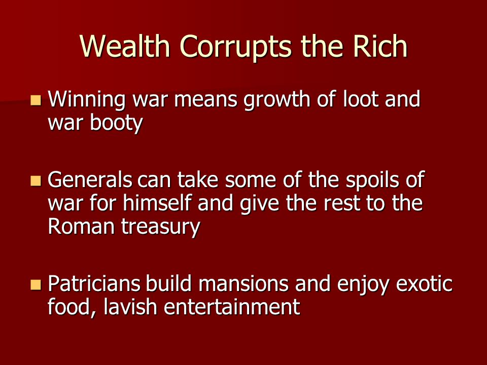 Wealth Corrupts the Rich Winning war means growth of loot and war booty Winning war means growth of loot and war booty Generals can take some of the spoils of war for himself and give the rest to the Roman treasury Generals can take some of the spoils of war for himself and give the rest to the Roman treasury Patricians build mansions and enjoy exotic food, lavish entertainment Patricians build mansions and enjoy exotic food, lavish entertainment