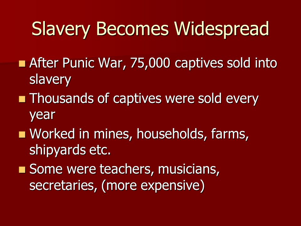 Slavery Becomes Widespread After Punic War, 75,000 captives sold into slavery After Punic War, 75,000 captives sold into slavery Thousands of captives were sold every year Thousands of captives were sold every year Worked in mines, households, farms, shipyards etc.