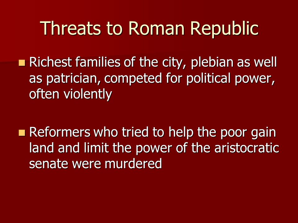 Threats to Roman Republic Richest families of the city, plebian as well as patrician, competed for political power, often violently Richest families of the city, plebian as well as patrician, competed for political power, often violently Reformers who tried to help the poor gain land and limit the power of the aristocratic senate were murdered Reformers who tried to help the poor gain land and limit the power of the aristocratic senate were murdered