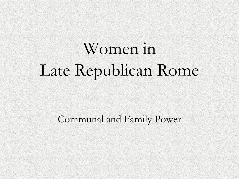 Political Upheaval and Social Change Punic Wars: 218-202 BCE: Italy invaded and occupied Husbands/sons serving in the military Hard times, impact on small farms Civil disturbances: 120's-27 BCE Extensive infighting and proscriptions among the elite Marriage and divorce increasingly as political tools Women in positions of mediation between families and factions