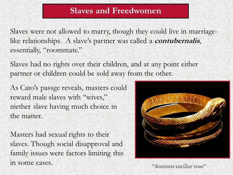 Slaves and Freedwomen Slaves were not allowed to marry, though they could live in marriage- like relationships.