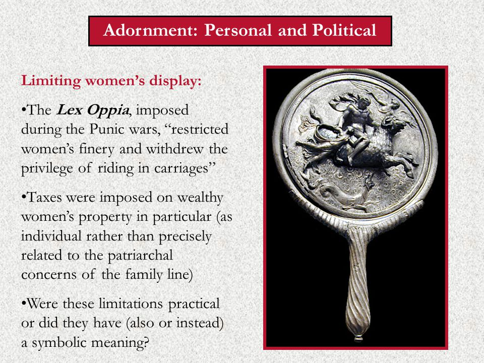 Adornment: Personal and Political Limiting women's display: The Lex Oppia, imposed during the Punic wars, restricted women's finery and withdrew the privilege of riding in carriages Taxes were imposed on wealthy women's property in particular (as individual rather than precisely related to the patriarchal concerns of the family line) Were these limitations practical or did they have (also or instead) a symbolic meaning
