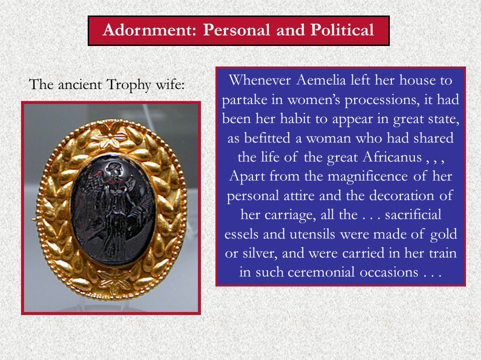 Adornment: Personal and Political Whenever Aemelia left her house to partake in women's processions, it had been her habit to appear in great state, as befitted a woman who had shared the life of the great Africanus,,, Apart from the magnificence of her personal attire and the decoration of her carriage, all the...