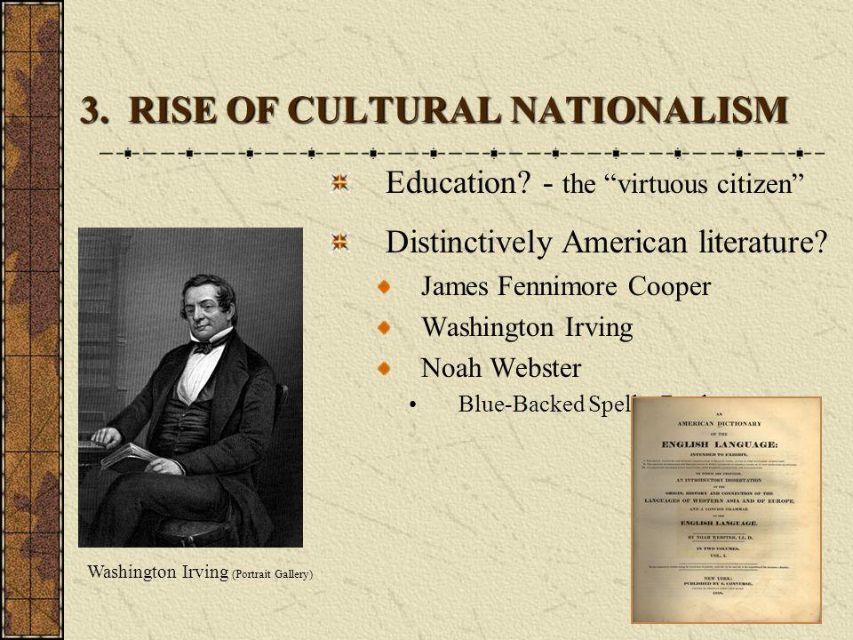 "3. RISE OF CULTURAL NATIONALISM Education? - the ""virtuous citizen"" Distinctively American literature? James Fennimore Cooper Washington Irving Noah W"