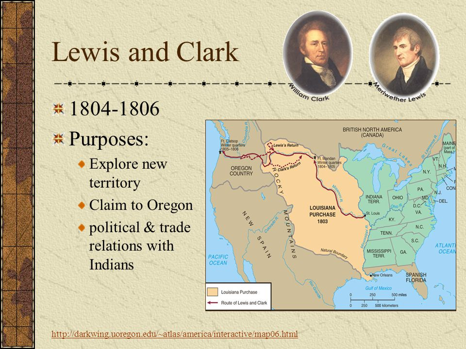 Lewis and Clark 1804-1806 Purposes: Explore new territory Claim to Oregon political & trade relations with Indians http://darkwing.uoregon.edu/~atlas/