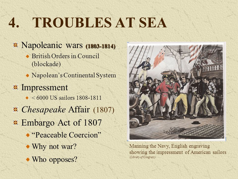4.TROUBLES AT SEA (1803-1814) Napoleanic wars (1803-1814) British Orders in Council (blockade) Napolean's Continental System Impressment < 6000 US sai