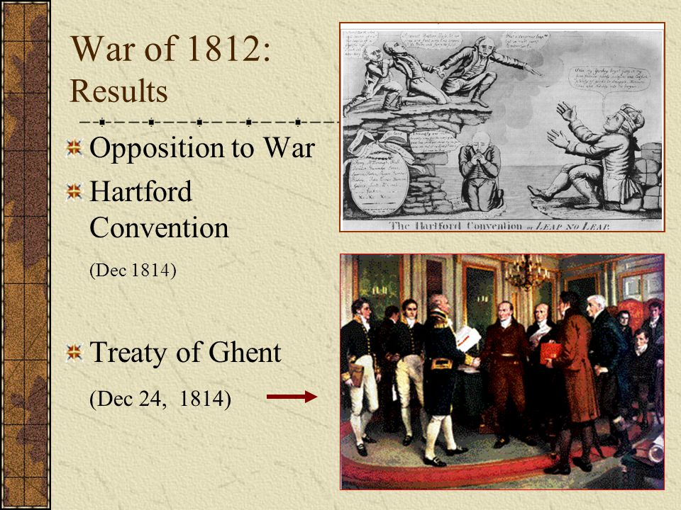 War of 1812: Results Opposition to War Hartford Convention (Dec 1814) Treaty of Ghent (Dec 24, 1814)
