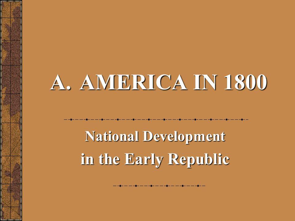 A.AMERICA IN 1800 National Development in the Early Republic