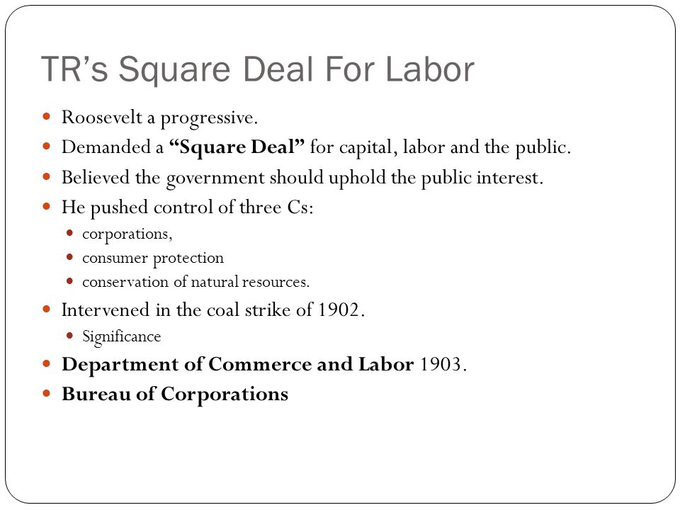"TR's Square Deal For Labor Roosevelt a progressive. Demanded a ""Square Deal"" for capital, labor and the public. Believed the government should uphold"