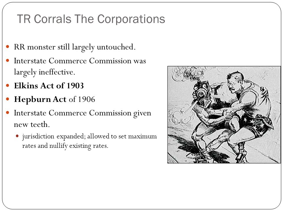 TR Corrals The Corporations RR monster still largely untouched. Interstate Commerce Commission was largely ineffective. Elkins Act of 1903 Hepburn Act