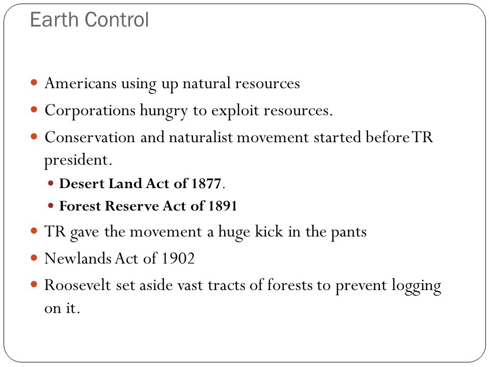 Earth Control Americans using up natural resources Corporations hungry to exploit resources. Conservation and naturalist movement started before TR pr