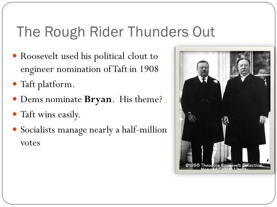 The Rough Rider Thunders Out Roosevelt used his political clout to engineer nomination of Taft in 1908 Taft platform. Dems nominate Bryan. His theme?