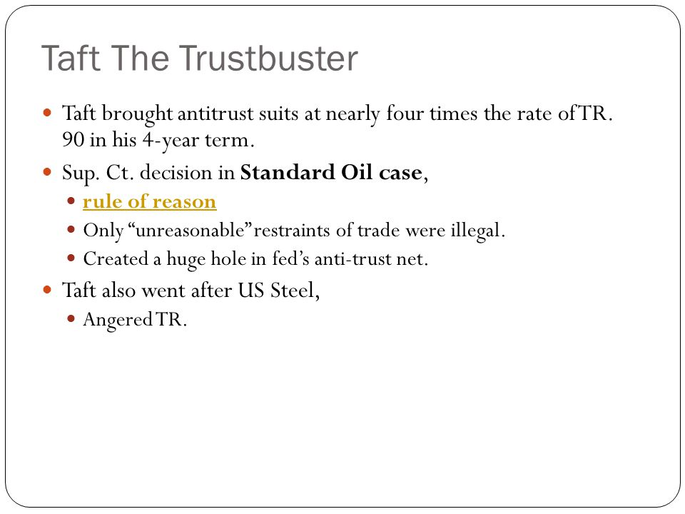 Taft The Trustbuster Taft brought antitrust suits at nearly four times the rate of TR. 90 in his 4-year term. Sup. Ct. decision in Standard Oil case,
