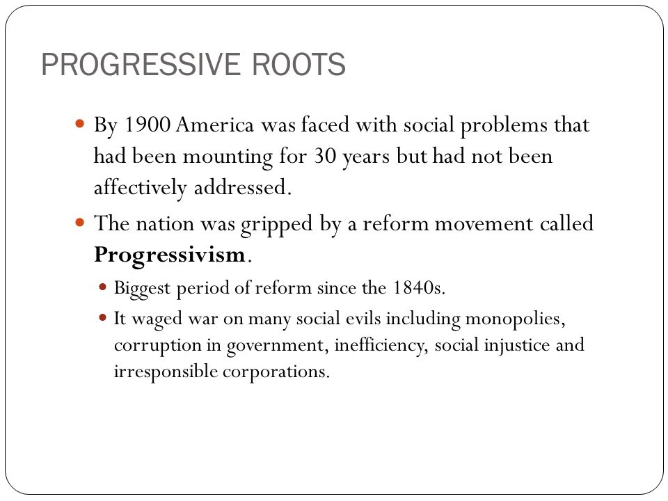 PROGRESSIVE ROOTS By 1900 America was faced with social problems that had been mounting for 30 years but had not been affectively addressed. The natio