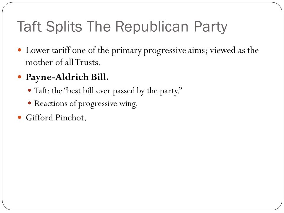 Taft Splits The Republican Party Lower tariff one of the primary progressive aims; viewed as the mother of all Trusts. Payne-Aldrich Bill. Taft: the ""