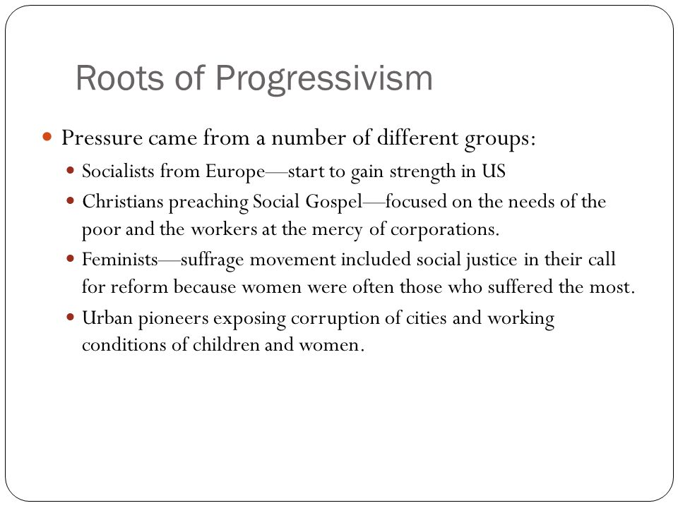 Roots of Progressivism Pressure came from a number of different groups: Socialists from Europe—start to gain strength in US Christians preaching Socia