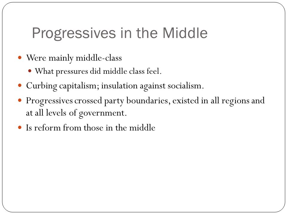 Progressives in the Middle Were mainly middle-class What pressures did middle class feel. Curbing capitalism; insulation against socialism. Progressiv
