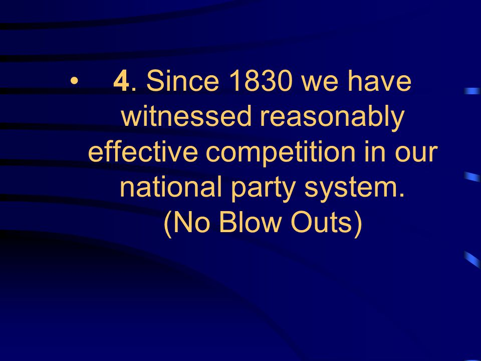 4. Since 1830 we have witnessed reasonably effective competition in our national party system. (No Blow Outs)