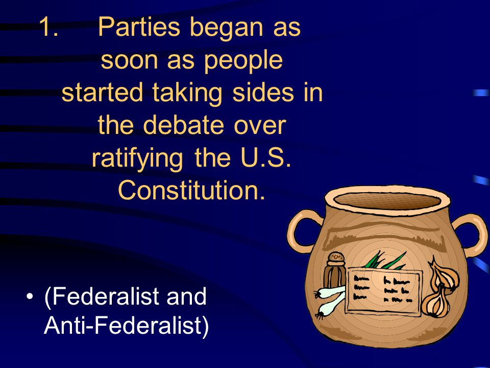 1. Parties began as soon as people started taking sides in the debate over ratifying the U.S. Constitution. (Federalist and Anti-Federalist)