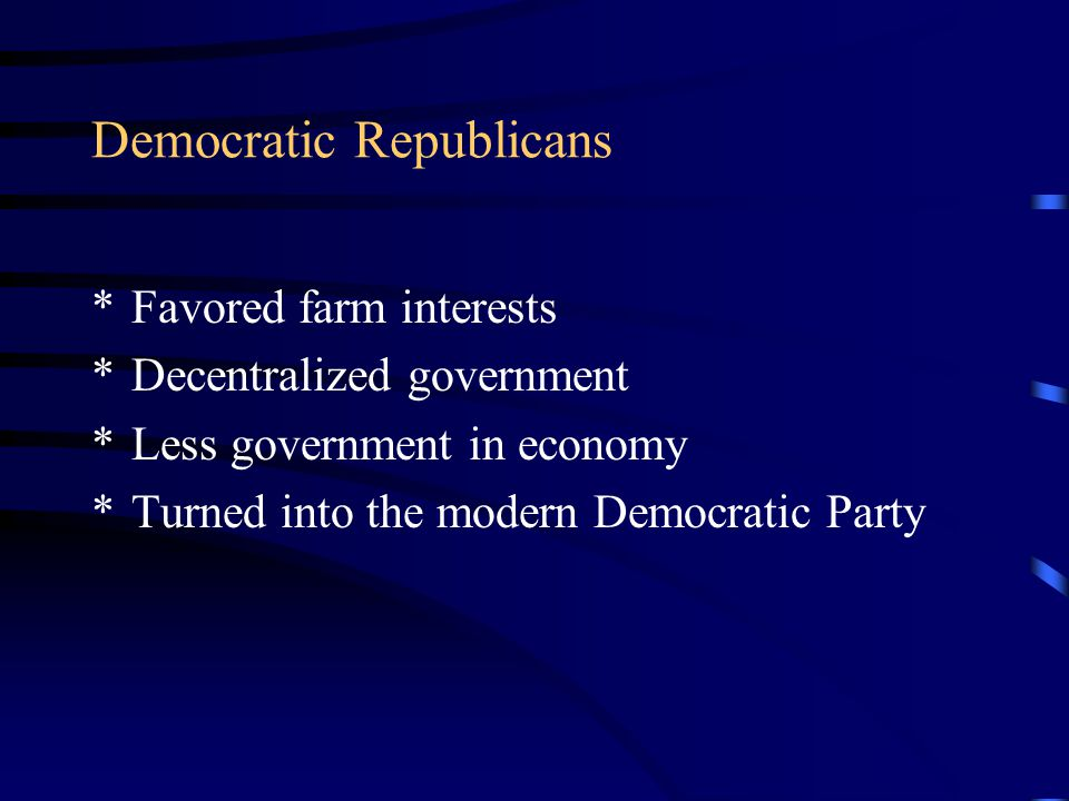 Democratic Republicans *Favored farm interests *Decentralized government *Less government in economy *Turned into the modern Democratic Party