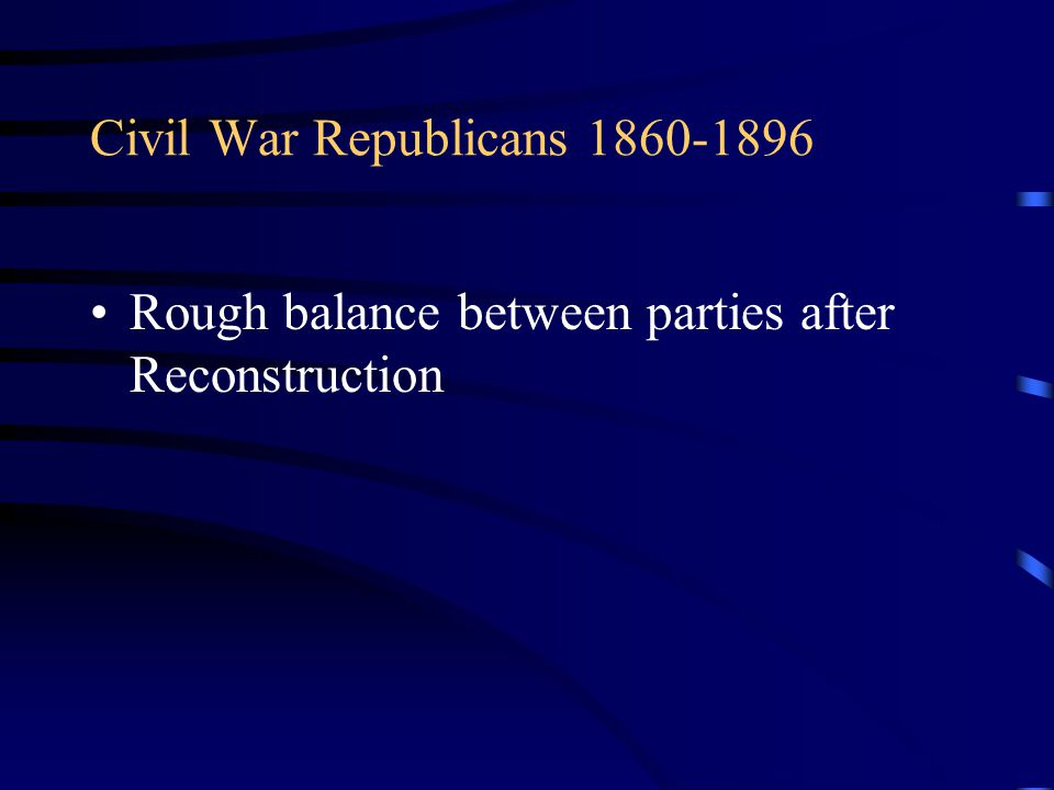 Civil War Republicans 1860-1896 Rough balance between parties after Reconstruction