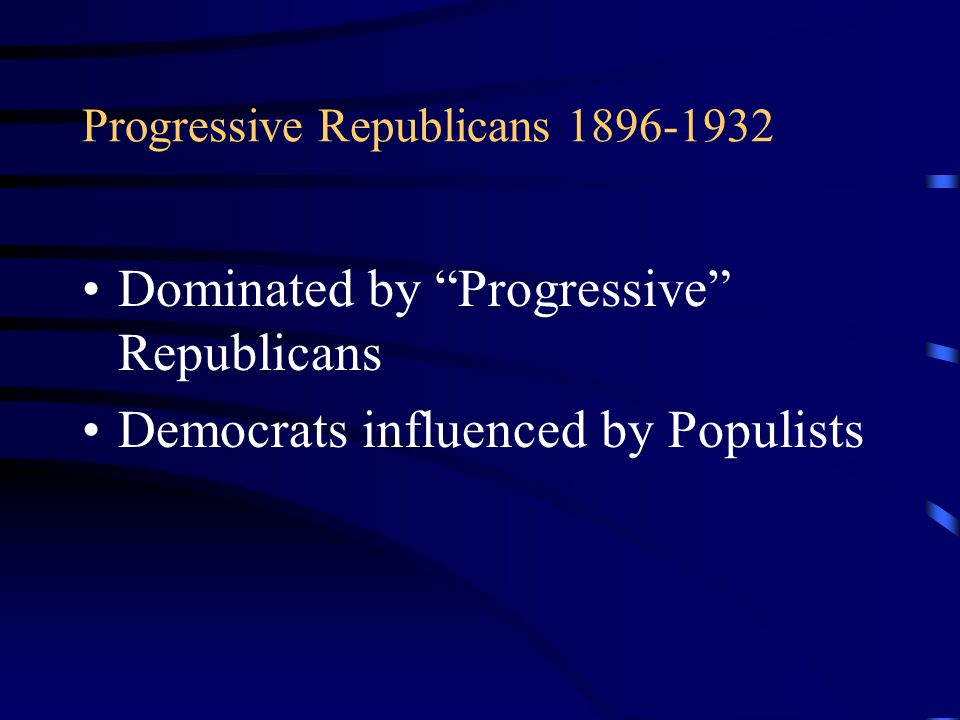 "Progressive Republicans 1896-1932 Dominated by ""Progressive"" Republicans Democrats influenced by Populists"